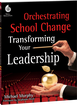 Orchestrating School Change: Transforming Your Leadership